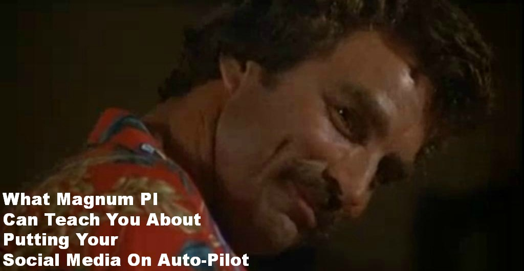 What Magnum PI Can Teach You About Putting Your Social Media On Auto-Pilot